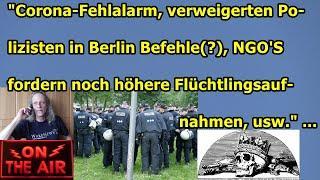 """Corona-Fehlalarm, verweigerte Polizei in Berlin Befehle(?), NGO'S fordern mehr Flüchtlinge zu uns"