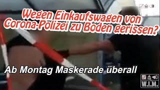 Einkaufswagen in Greifswald geholt: von Corona-Polizei zu Boden gerissen. Ab Montag Maskerade!