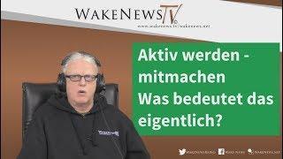 Aktiv werden - mit machen - Was bedeutet das eigentlich?  Wake News Radio/TV 20171228