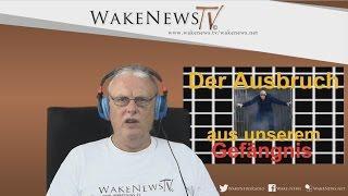 Der Ausbruch aus unserem Gefängnis - Wake News Radio/TV 20150716