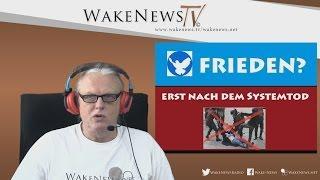 FRIEDEN ? – ERST NACH DEM SYSTEMTOD ! – Wake News Radio/TV 20160317