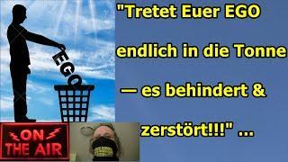 """""""Tretet Euer EGO endlich in die Tonne — es behindert & zerstört!!!"""" ..."""