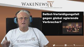 Selbstverteidigungsfall gegen global agierende Verbrecher? – Wake News Radio/TV