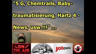 """""""5 G, Chemtrails, Babytraumatisierung, Hartz 4 - News, usw.!!!"""" ..."""