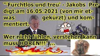 """""""'Furchtlos und treu' - Jakobs  Predigt am 16.05.2021 (von mir etwas gekürzt) und kommentiert!!!"""