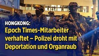 Hongkong: Epoch Times-Mitarbeiter verhaftet – Polizei droht mit Deportation und Organraub